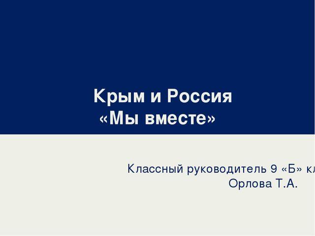 Крым и Россия «Мы вместе» Классный руководитель 9 «Б» класса Орлова Т.А.