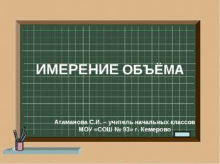 ИМЕРЕНИЕ ОБЪЁМА Атаманова С.И. – учитель начальных классов МОУ «СОШ № 93» г.