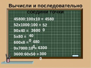 Вычисли и последовательно соедини точки 45800:100х10 = 52х1000:100 = 90х40 =