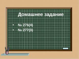 Домашнее задание № 276(4) № 277(3)