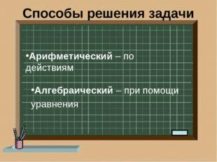 Способы решения задачи Арифметический – по действиям Алгебраический – при пом