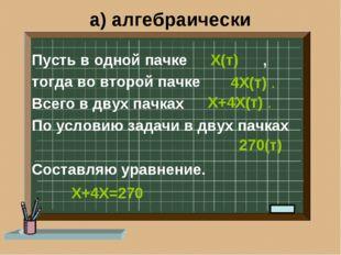 а) алгебраически Пусть в одной пачке , тогда во второй пачке Всего в двух пач