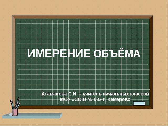 ИМЕРЕНИЕ ОБЪЁМА Атаманова С.И. – учитель начальных классов МОУ «СОШ № 93» г....