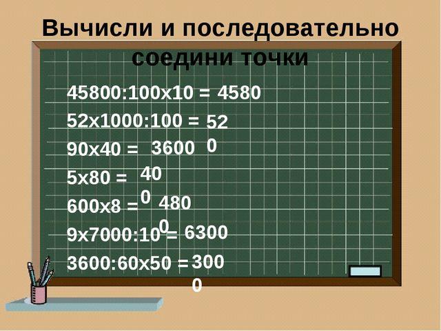 Вычисли и последовательно соедини точки 45800:100х10 = 52х1000:100 = 90х40 =...