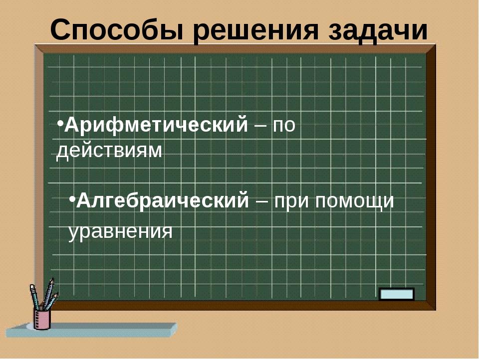 Способы решения задачи Арифметический – по действиям Алгебраический – при пом...