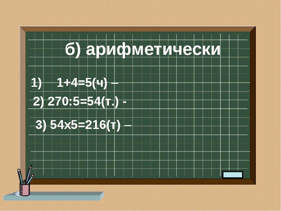 б) арифметически 3) 54х5=216(т) – 1+4=5(ч) – 2) 270:5=54(т.) -