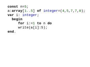 const n=5; a:array[1..5] of integer=(4,5,7,7,0); var i: integer; begin for i: