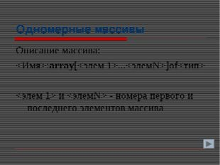 Одномерные массивы Описание массива: :array[...]of  и  - номера первого и пос