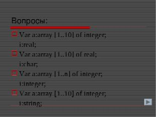 Вопросы: Var a:array [1..10] of integer; i:real; Var a:array [1..10] of real