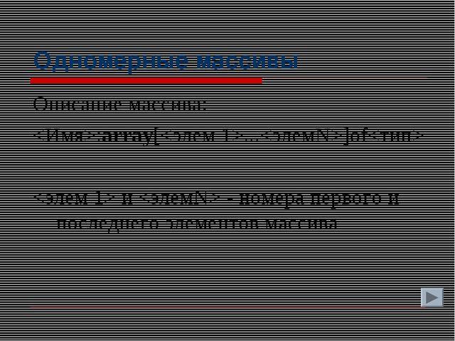 Одномерные массивы Описание массива: :array[...]of  и  - номера первого и пос...