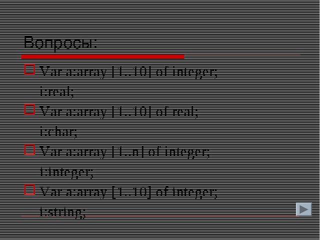 Вопросы: Var a:array [1..10] of integer; i:real; Var a:array [1..10] of real...
