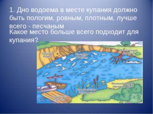 1. Дно водоема в месте купания должно быть пологим, ровным, плотным, лучше вс
