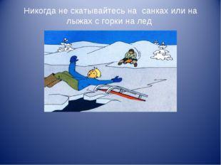 Никогда не скатывайтесь на санках или на лыжах с горки на лед