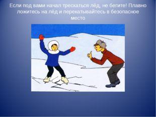 Если под вами начал трескаться лёд, не бегите! Плавно ложитесь на лёд и перек