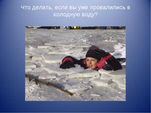 Что делать, если вы уже провалились в холодную воду?