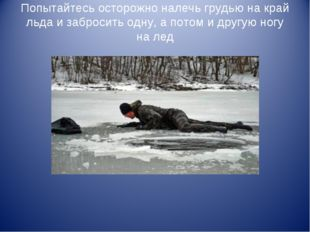 Попытайтесь осторожно налечь грудью на край льда и забросить одну, а потом и