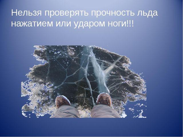 Нельзя проверять прочность льда нажатием или ударом ноги!!!