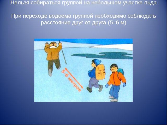 Нельзя собираться группой на небольшом участке льда При переходе водоема груп...