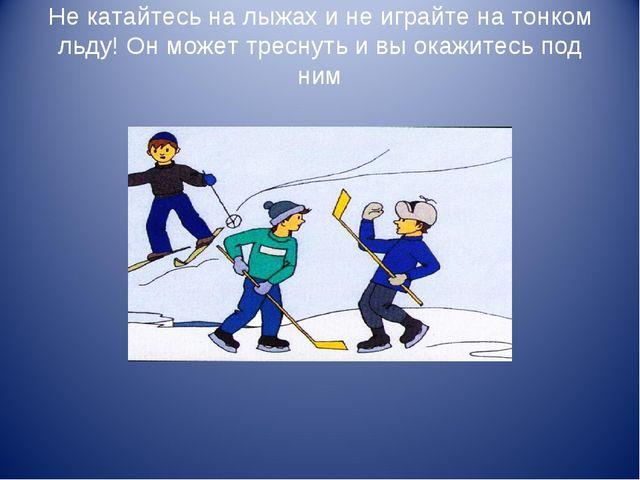 Не катайтесь на лыжах и не играйте на тонком льду! Он может треснуть и вы ока...