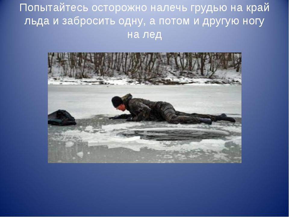 Попытайтесь осторожно налечь грудью на край льда и забросить одну, а потом и...