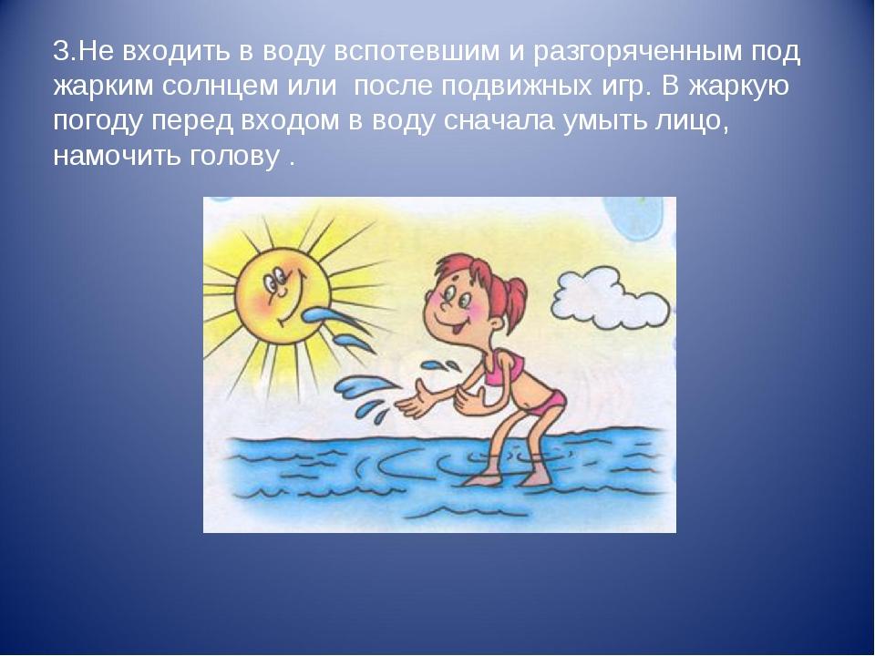 3.Не входить в воду вспотевшим и разгоряченным под жарким солнцем или после п...