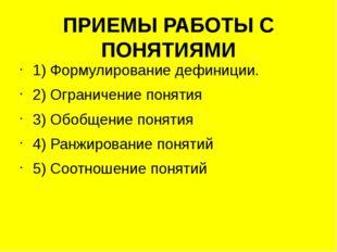 ПРИЕМЫ РАБОТЫ С ПОНЯТИЯМИ 1) Формулирование дефиниции. 2) Ограничение понятия