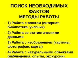 ПОИСК НЕОБХОДИМЫХ ФАКТОВ МЕТОДЫ РАБОТЫ 1) Работа с текстом (интернет, библиот