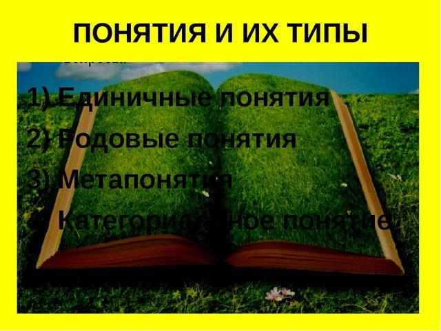 ПОНЯТИЯ И ИХ ТИПЫ 1) Единичные понятия 2) Родовые понятия 3) Метапонятия 4) К...