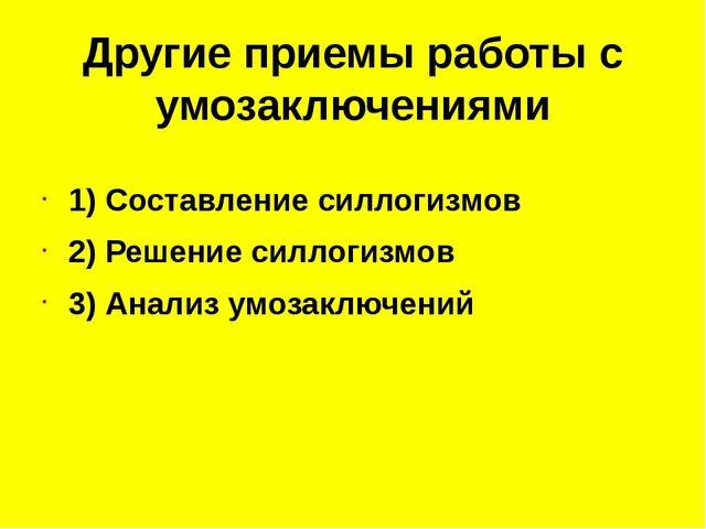 Другие приемы работы с умозаключениями 1) Составление силлогизмов 2) Решение...