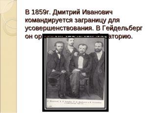 В 1859г. Дмитрий Иванович командируется заграницу для усовершенствования. В Г