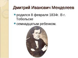 Дмитрий Иванович Менделеев родился 8 февраля 1834г. В г. Тобольске семнадцаты