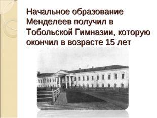 Начальное образование Менделеев получил в Тобольской Гимназии, которую окончи