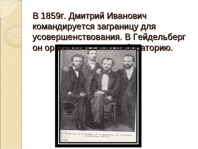 В 1859г. Дмитрий Иванович командируется заграницу для усовершенствования. В Г...