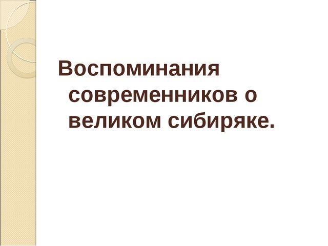 Воспоминания современников о великом сибиряке.