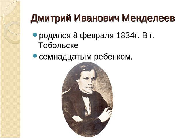 Дмитрий Иванович Менделеев родился 8 февраля 1834г. В г. Тобольске семнадцаты...