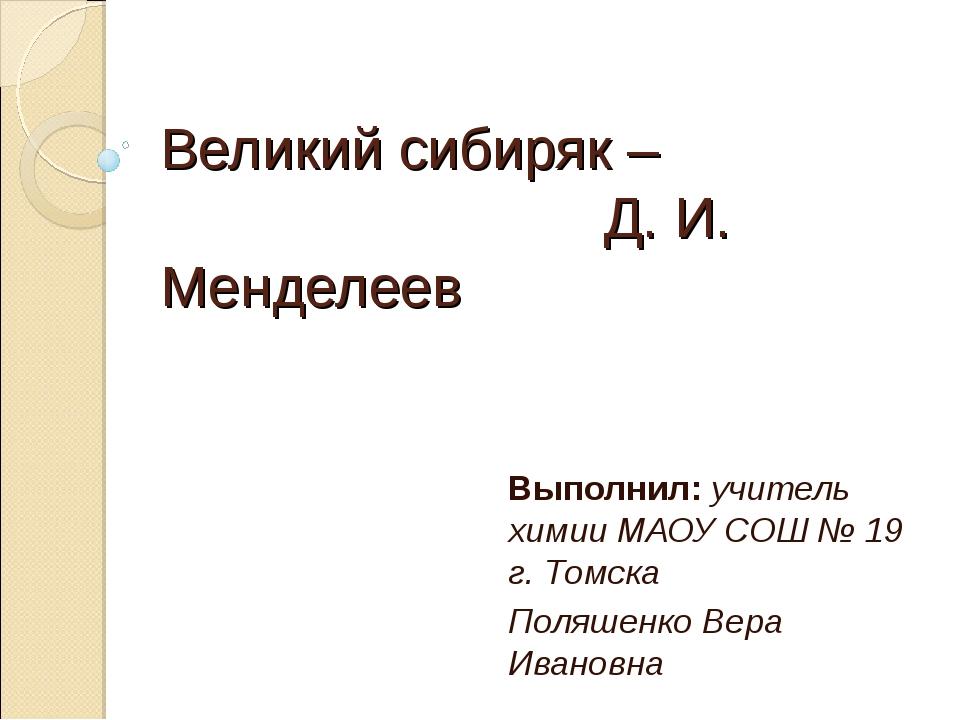 Великий сибиряк – Д. И. Менделеев Выполнил: учитель химии МАОУ СОШ № 19 г. То...