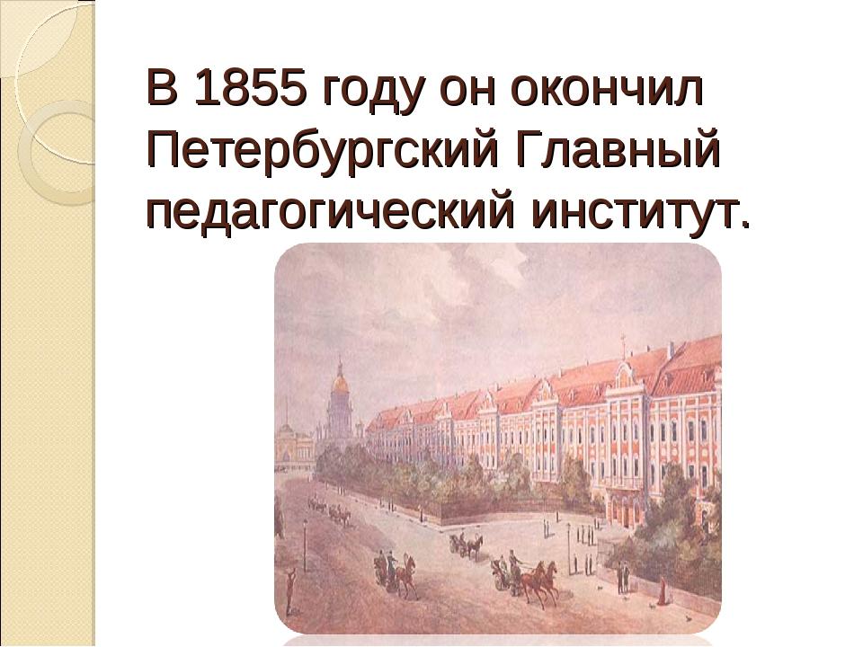 В 1855 году он окончил Петербургский Главный педагогический институт.