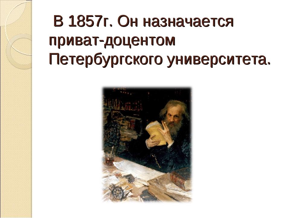 В 1857г. Он назначается приват-доцентом Петербургского университета.