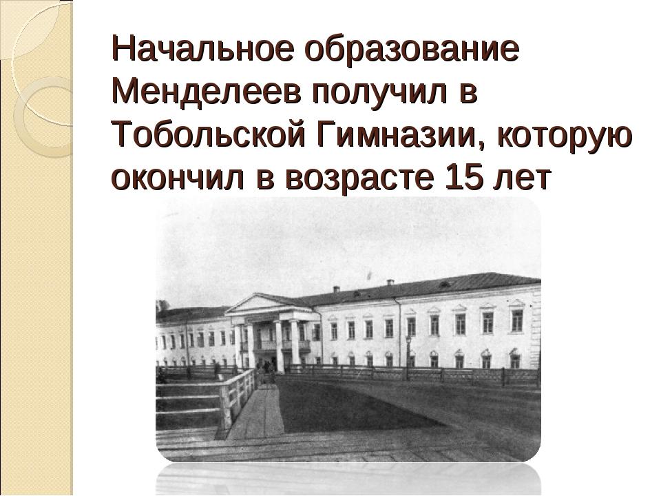 Начальное образование Менделеев получил в Тобольской Гимназии, которую окончи...