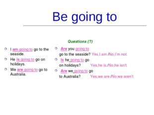 Be going to I am going to go to the seaside. He is going to go on holidays. W