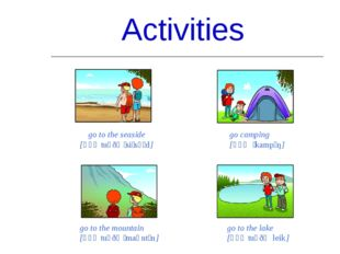 Activities go to the seaside [ɡəʊ tuː ðə ˈsiːsʌɪd] go camping [ɡəʊ ˈkampɪŋ] g