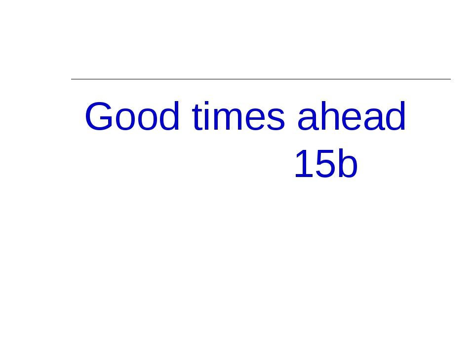 Good times ahead 15b