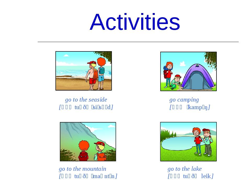Activities go to the seaside [ɡəʊ tuː ðə ˈsiːsʌɪd] go camping [ɡəʊ ˈkampɪŋ] g...