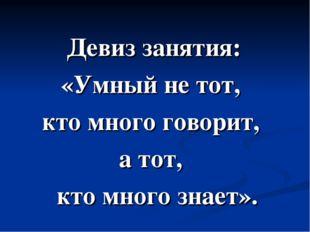 Девиз занятия: «Умный не тот, кто много говорит, а тот, кто много знает».