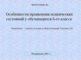 МБОУСОШ№ 26» Владикавказ, 2015 г. Особенности проявления психических состояни