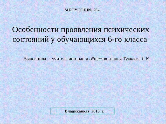 МБОУСОШ№ 26» Владикавказ, 2015 г. Особенности проявления психических состояни...