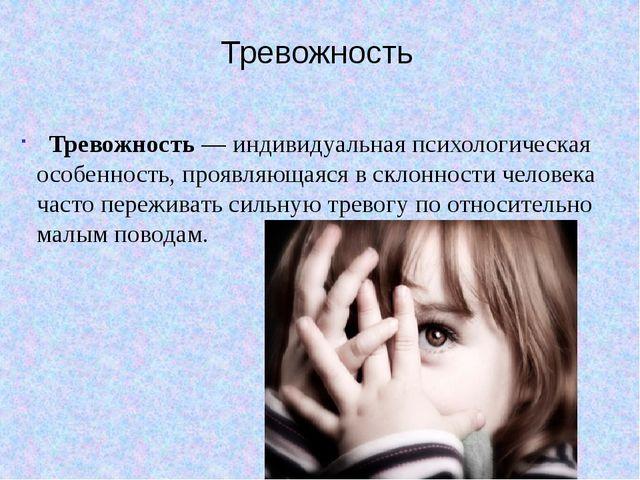 Тревожность Тревожность — индивидуальная психологическая особенность, проявля...