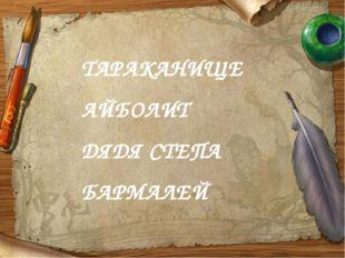 ТАРАКАНИЩЕ АЙБОЛИТ ДЯДЯ СТЕПА БАРМАЛЕЙ