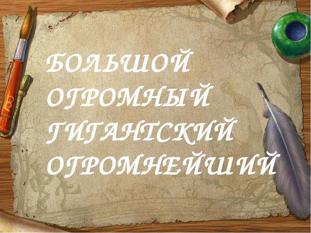 БОЛЬШОЙ ОГРОМНЫЙ ГИГАНТСКИЙ ОГРОМНЕЙШИЙ
