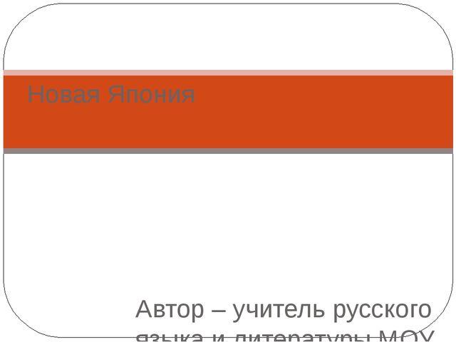 Новая Япония Автор – учитель русского языка и литературы МОУ Дмитровская СОШ...